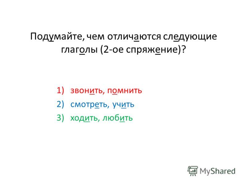 Подумайте, чем отличаются следующие глаголы (2-ое спряжение)? 1)звонить, помнить 2)смотреть, учить 3)ходить, любить