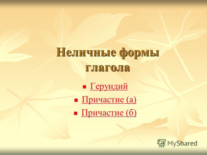 Неличные формы глагола Герундий Герундий Герундий Причастие (а) Причастие (а) Причастие (а) Причастие (а) Причастие (б) Причастие (б) Причастие (б) Причастие (б)