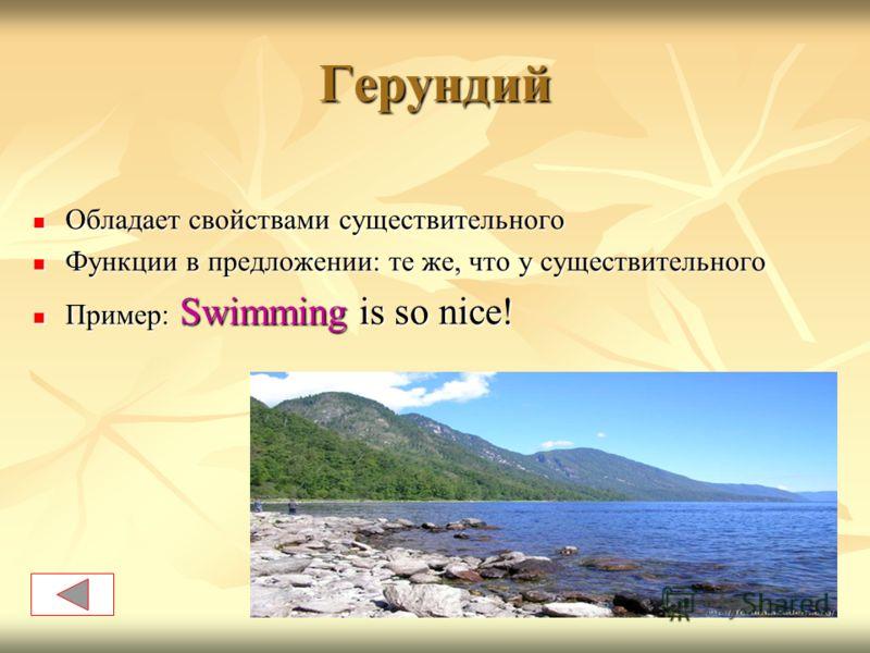 Герундий Обладает свойствами существительного Обладает свойствами существительного Функции в предложении: те же, что у существительного Функции в предложении: те же, что у существительного Пример: Swimming is so nice! Пример: Swimming is so nice!