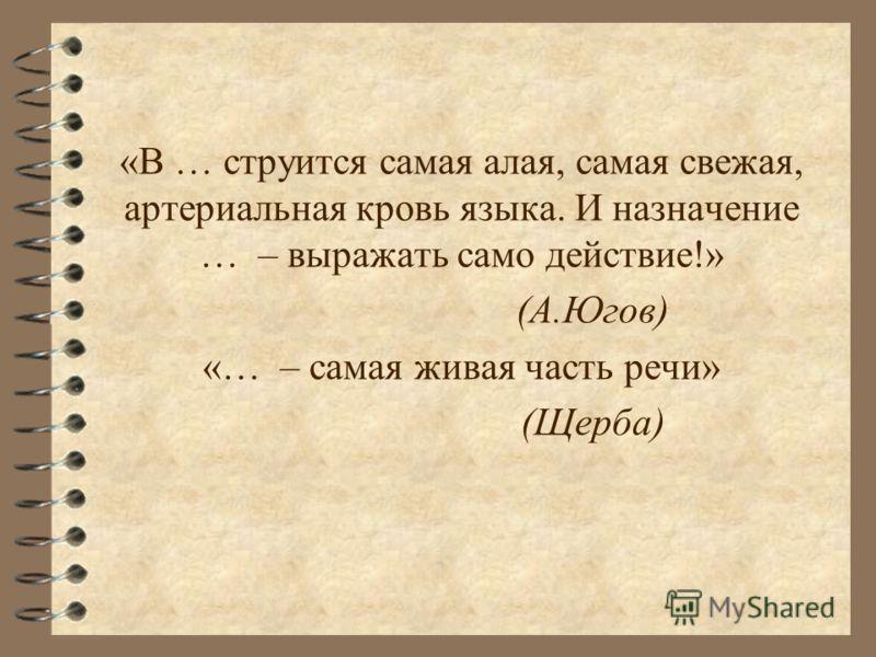 «В … струится самая алая, самая свежая, артериальная кровь языка. И назначение … – выражать само действие!» (А.Югов) «… – самая живая часть речи» (Щерба)