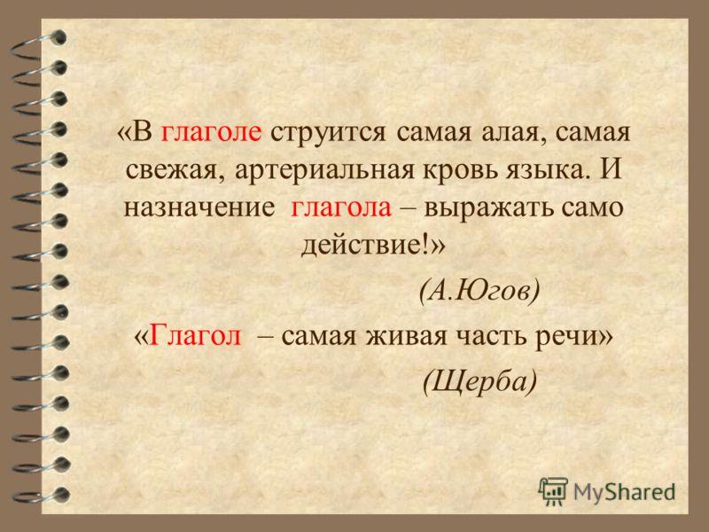 «В глаголе струится самая алая, самая свежая, артериальная кровь языка. И назначение глагола – выражать само действие!» (А.Югов) «Глагол – самая живая часть речи» (Щерба)