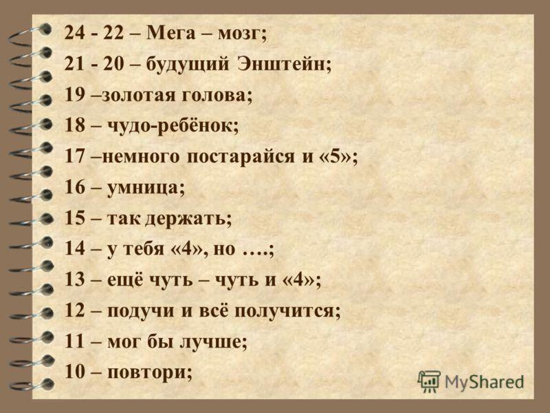 24 - 22 – Мега – мозг; 21 - 20 – будущий Энштейн; 19 –золотая голова; 18 – чудо-ребёнок; 17 –немного постарайся и «5»; 16 – умница; 15 – так держать; 14 – у тебя «4», но ….; 13 – ещё чуть – чуть и «4»; 12 – подучи и всё получится; 11 – мог бы лучше;