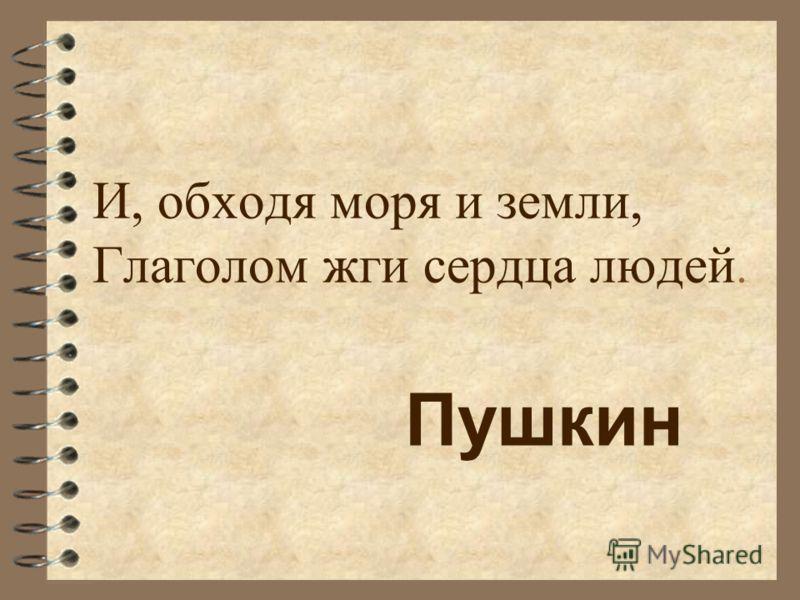 И, обходя моря и земли, Глаголом жги сердца людей. Пушкин