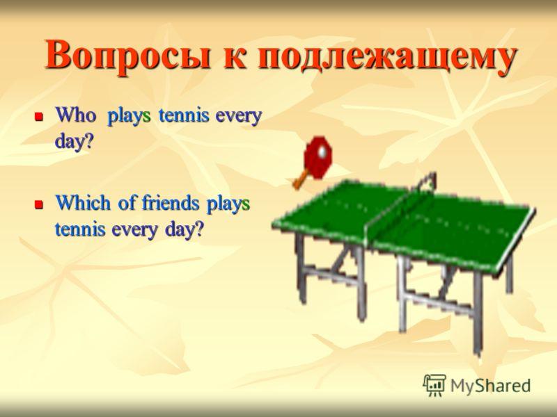 Вопросы к подлежащему Who plays tennis every day? Who plays tennis every day? Which of friends plays tennis every day? Which of friends plays tennis every day?