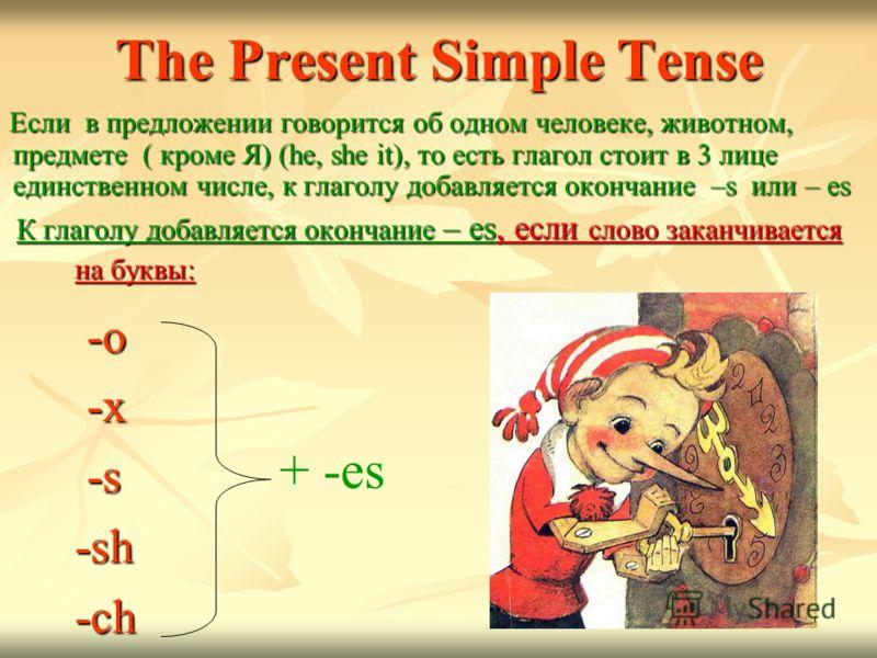 The Present Simple Tense -o -o -x -x -s -s -sh -sh -ch -ch Если в предложении говорится об одном человеке, животном, предмете ( кроме Я) (he, she it), то есть глагол стоит в 3 лице единственном числе, к глаголу добавляется окончание –s или – es Если