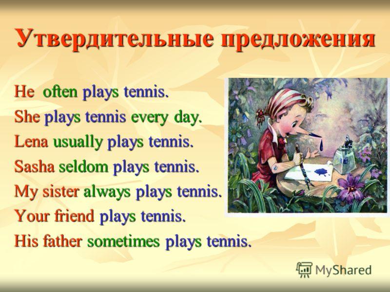 Утвердительные предложения He often plays tennis. She plays tennis every day. Lena usually plays tennis. Sasha seldom plays tennis. My sister always plays tennis. Your friend plays tennis. His father sometimes plays tennis.