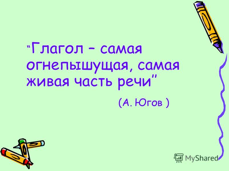 Глагол – самая огнепышущая, самая живая часть речи (А. Югов )