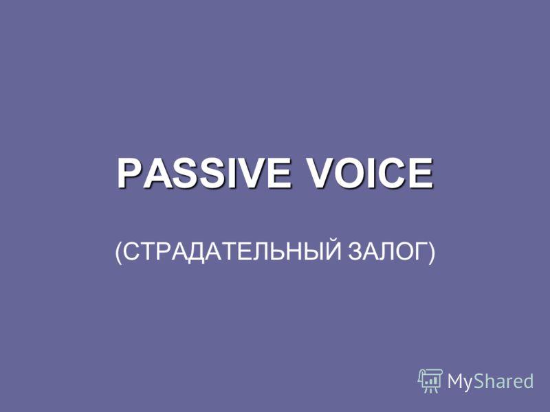 PASSIVE VOICE (СТРАДАТЕЛЬНЫЙ ЗАЛОГ)
