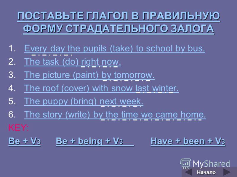ПОСТАВЬТЕ ГЛАГОЛ В ПРАВИЛЬНУЮ ФОРМУ СТРАДАТЕЛЬНОГО ЗАЛОГА ПОСТАВЬТЕ ГЛАГОЛ В ПРАВИЛЬНУЮ ФОРМУ СТРАДАТЕЛЬНОГО ЗАЛОГА 1.Every day the pupils (take) to school by bus.Every day the pupils (take) to school by bus. 2.The task (do) right now.The task (do) r