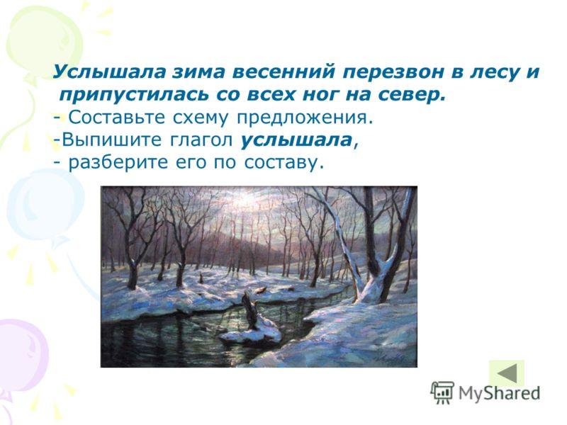 Услышала зима весенний перезвон в лесу и припустилась со всех ног на север. - Составьте схему предложения. -Выпишите глагол услышала, - разберите его по составу.