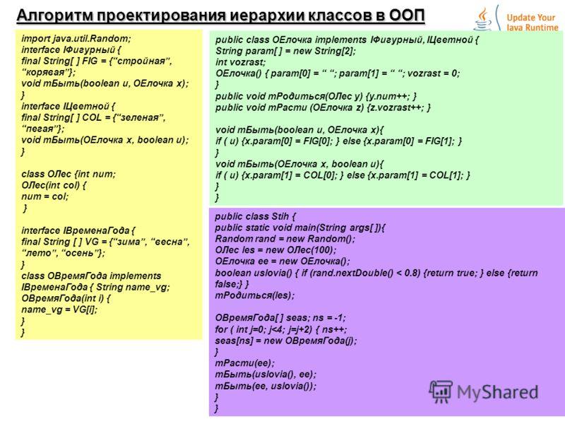 15 Алгоритм проектирования иерархии классов в ООП import java.util.Random; interface IФигурный { final String[ ] FIG = {стройная,корявая}; void mБыть(boolean u, OEлочка x); } interface IЦветной { final String[ ] COL = {зеленая,пегая}; void mБыть(OEло