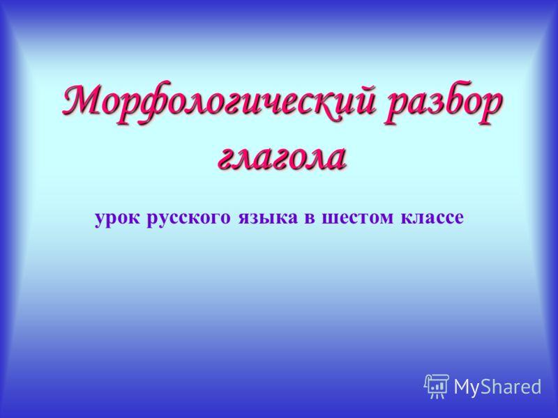 Морфологический разбор глагола Морфологический разбор глагола урок русского языка в шестом классе