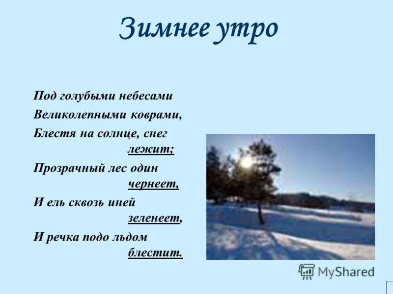 Зимнее утро Под голубыми небесами Великолепными коврами, Блестя на солнце, снег лежит; Прозрачный лес один чернеет, И ель сквозь иней зеленеет, И речка подо льдом блестит.