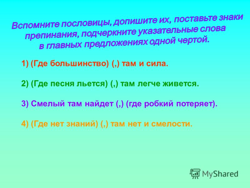 1)(Где большинство) (,) там и сила. 2) (Где песня льется) (,) там легче живется. 3) Смелый там найдет (,) (где робкий потеряет). 4) (Где нет знаний) (,) там нет и смелости.