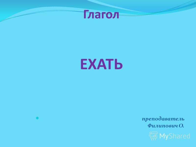 Глагол ЕХАТЬ преподаватель Филипович О.