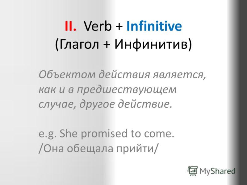 II. Verb + Infinitive (Глагол + Инфинитив) Объектом действия является, как и в предшествующем случае, другое действие. e.g. She promised to come. /Она обещала прийти/