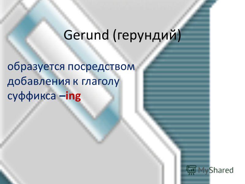 Gerund (герундий) образуется посредством добавления к глаголу суффикса –ing