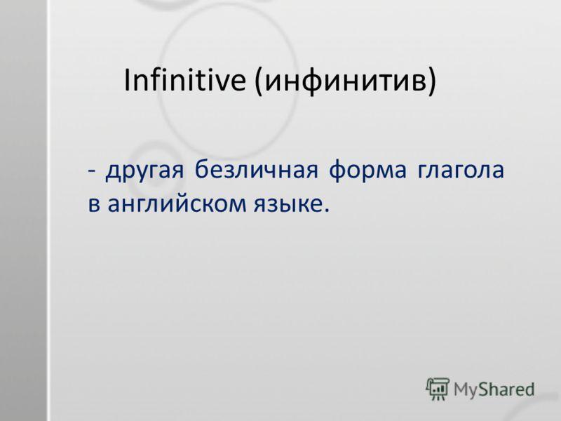 Infinitive (инфинитив) - другая безличная форма глагола в английском языке.