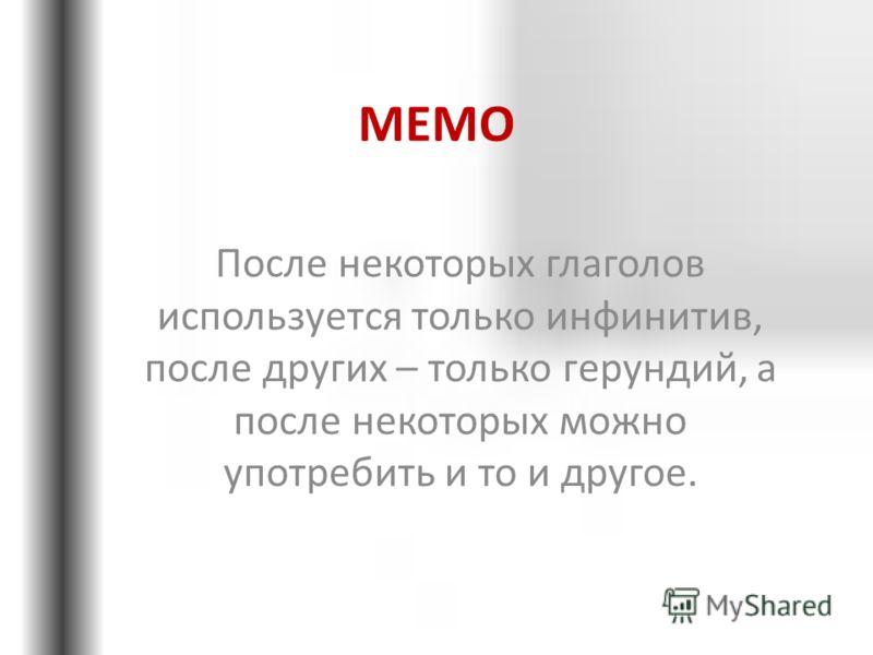 МЕМО После некоторых глаголов используется только инфинитив, после других – только герундий, а после некоторых можно употребить и то и другое.