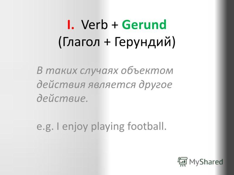 I. Verb + Gerund (Глагол + Герундий) В таких случаях объектом действия является другое действие. e.g. I enjoy playing football.