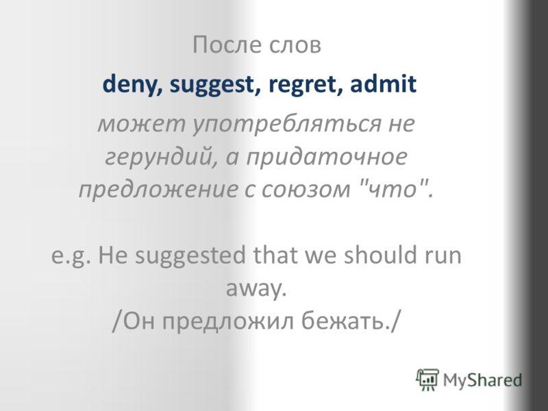 После слов deny, suggest, regret, admit может употребляться не герундий, а придаточное предложение с союзом что. e.g. He suggested that we should run away. /Он предложил бежать./