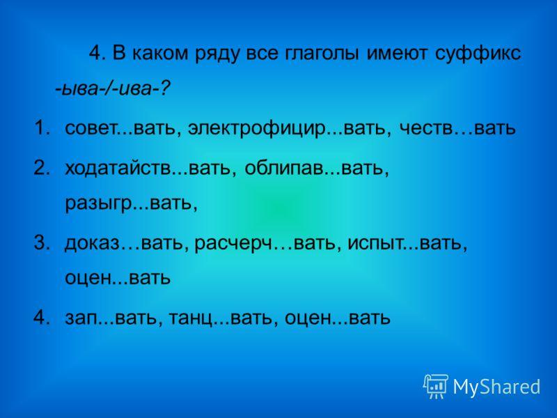 4. В каком ряду все глаголы имеют суффикс -ыва-/-ива-? 1.совет...вать, электрофицир...вать, честв…вать 2.ходатайств...вать, облипав...вать, разыгр...вать, 3.доказ…вать, расчерч…вать, испыт...вать, оцен...вать 4.зап...вать, танц...вать, оцен...вать