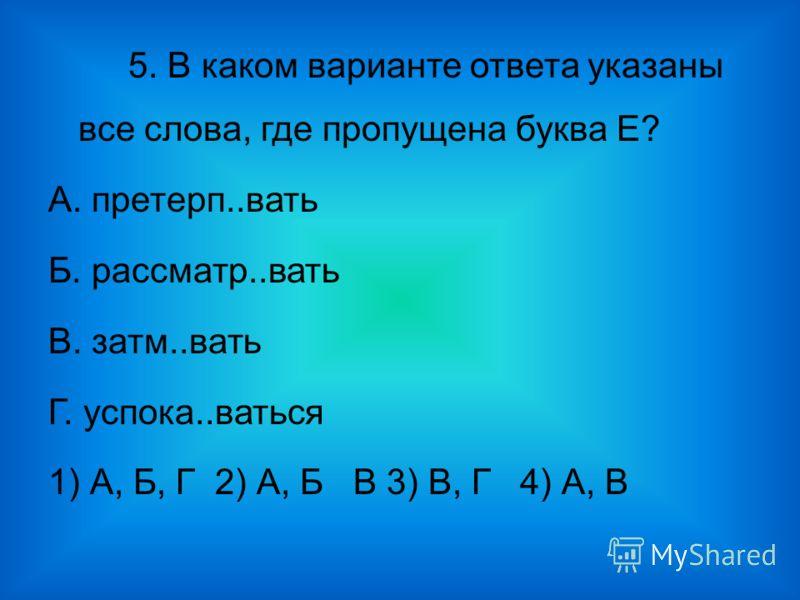 5. В каком варианте ответа указаны все слова, где пропущена буква Е? А. претерп..вать Б. рассматр..вать В. затм..вать Г. успока..ваться 1) А, Б, Г 2) А, Б В 3) В, Г 4) А, В