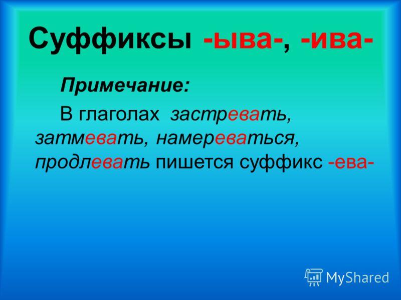 Суффиксы -ыва-, -ива- Примечание: В глаголах застревать, затмевать, намереваться, продлевать пишется суффикс -ева-