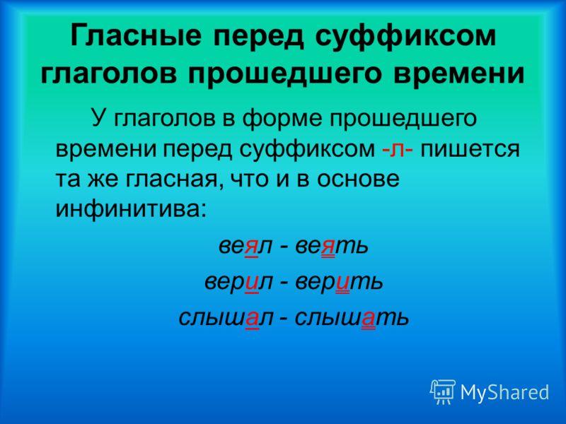 Гласные перед суффиксом глаголов прошедшего времени У глаголов в форме прошедшего времени перед суффиксом -л- пишется та же гласная, что и в основе инфинитива: веял - веять верил - верить слышал - слышать