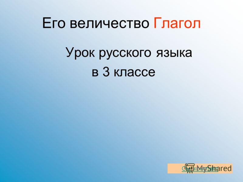 Его величество Глагол Урок русского языка в 3 классе См. конспект