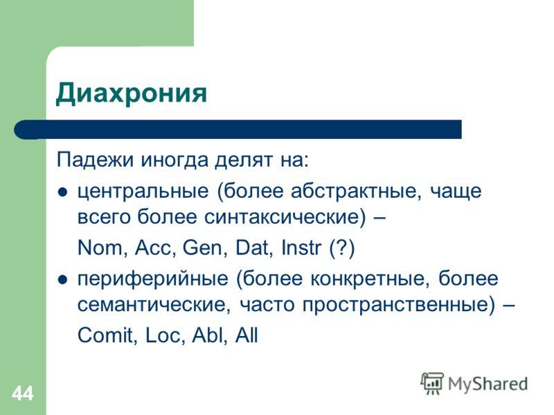 44 Диахрония Падежи иногда делят на: центральные (более абстрактные, чаще всего более синтаксические) – Nom, Acc, Gen, Dat, Instr (?) периферийные (более конкретные, более семантические, часто пространственные) – Comit, Loc, Abl, All