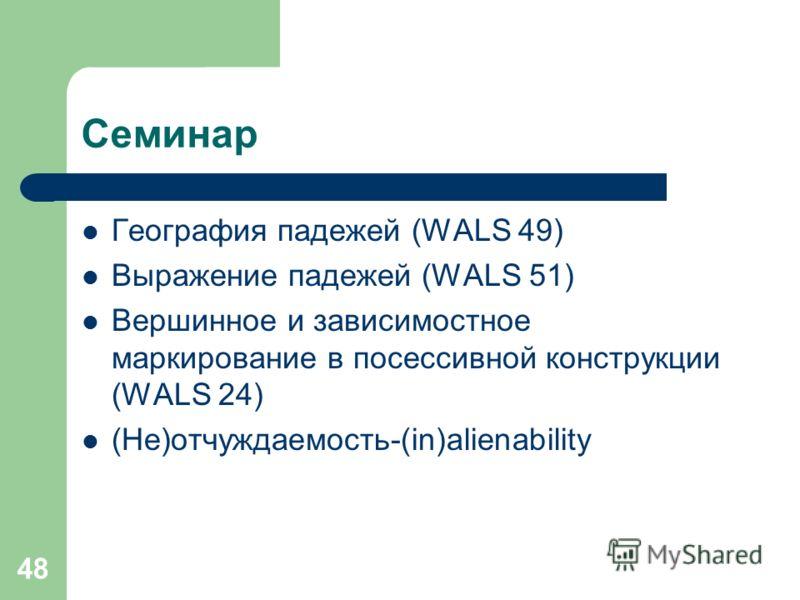 48 Семинар География падежей (WALS 49) Выражение падежей (WALS 51) Вершинное и зависимостное маркирование в посессивной конструкции (WALS 24) (Не)отчуждаемость-(in)alienability