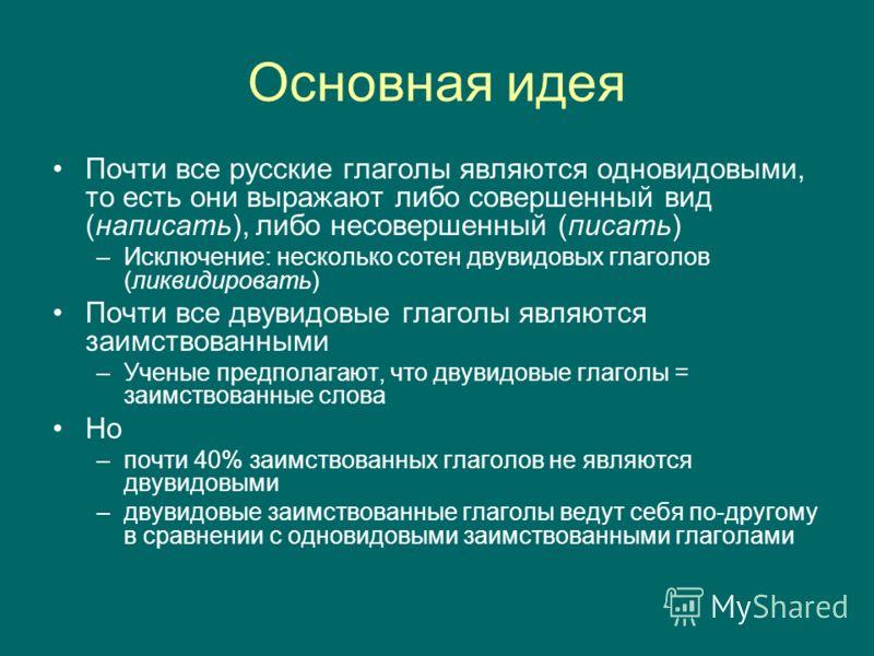 Основная идея Почти все русские глаголы являются одновидовыми, то есть они выражают либо совершенный вид (написать), либо несовершенный (писать) –Исключение: несколько сотен двувидовых глаголов (ликвидировать) Почти все двувидовые глаголы являются за