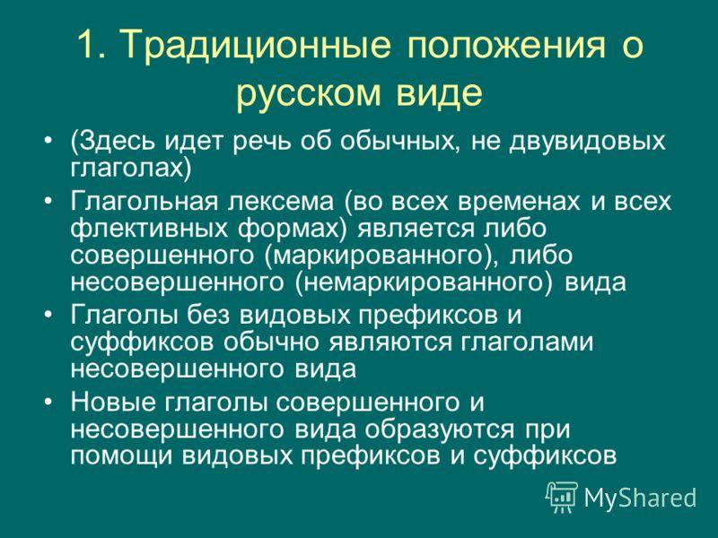 1. Традиционные положения о русском виде (Здесь идет речь об обычных, не двувидовых глаголах) Глагольная лексема (во всех временах и всех флективных формах) является либо совершенного (маркированного), либо несовершенного (немаркированного) вида Глаг