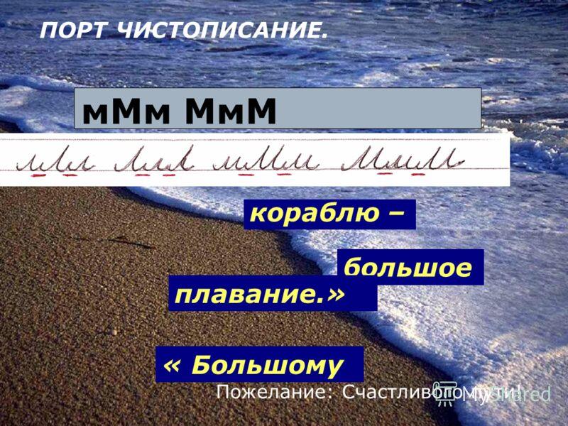 мМм МмМ Пожелание: Счастливого пути! « Большому кораблю – большое плавание.» ПОРТ ЧИСТОПИСАНИЕ.
