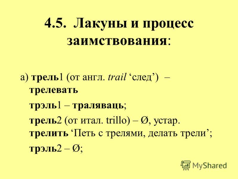 4.5. Лакуны и процесс заимствования: а) трель1 (от англ. trail след) – трелевать трэль1 – траляваць; трель2 (от итал. trillo) – Ø, устар. трелить Петь с трелями, делать трели; трэль2 – Ø;
