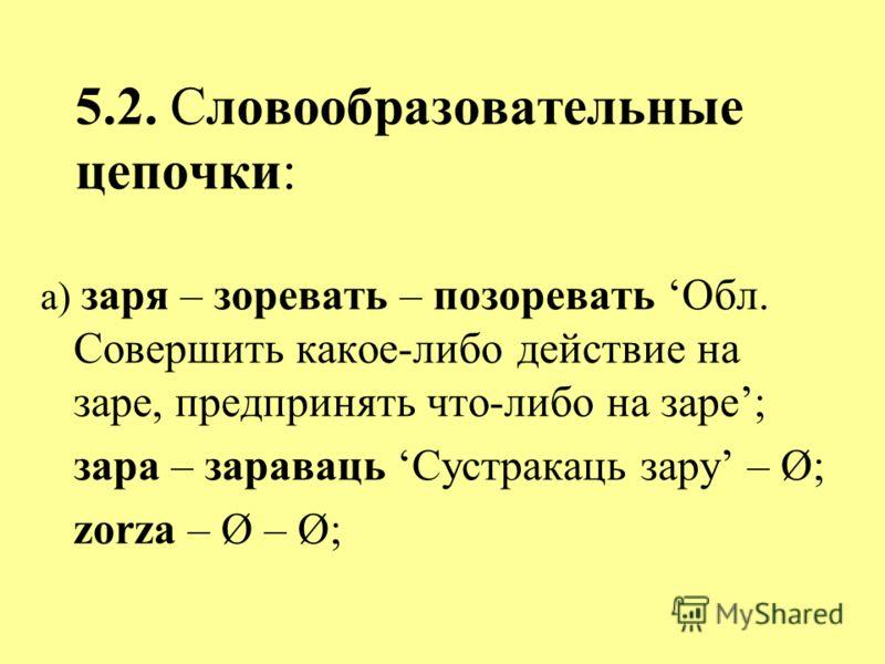 5.2. Словообразовательные цепочки: а) заря – зоревать – позоревать Обл. Совершить какое-либо действие на заре, предпринять что-либо на заре; зара – зараваць Сустракаць зару – Ø; zorza – Ø – Ø;