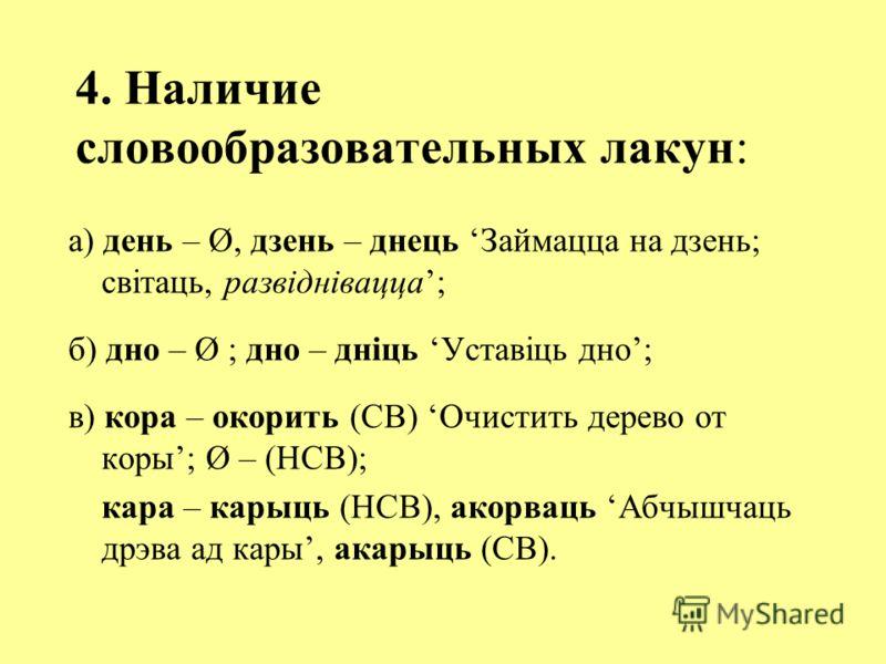 4. Наличие словообразовательных лакун: а) день – Ø, дзень – днець Займацца на дзень; світаць, развіднівацца; б) дно – Ø ; дно – дніць Уставіць дно; в) кора – окорить (СВ) Очистить дерево от коры; Ø – (НСВ); кара – карыць (НСВ), акорваць Абчышчаць дрэ