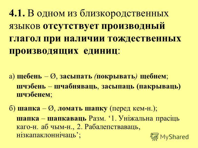 4.1. В одном из близкородственных языков отсутствует производный глагол при наличии тождественных производящих единиц: а) щебень – Ø, засыпать (покрывать) щебнем; шчэбень – шчабняваць, засыпаць (пакрываць) шчэбенем; б) шапка – Ø, ломать шапку (перед