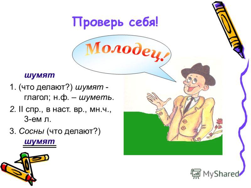 Проверь себя! шумят 1. (что делают?) шумят - глагол; н.ф. – шуметь. 2. II спр., в наст. вр., мн.ч., 3-ем л. 3. Сосны (что делают?) шумят