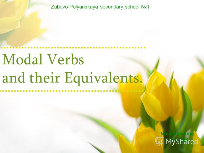 Modal Verbs and their Equivalents. 1 Zubovo-Polyanskaya secondary school 1 Nina Sheikina Сlass 11A