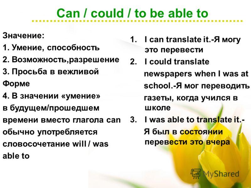 Can / could / to be able to Значение: 1. Умение, способность 2. Возможность,разрешение 3. Просьба в вежливой Форме 4. В значении «умение» в будущем/прошедшем времени вместо глагола can обычно употребляется словосочетание will / was able to 1.I can tr