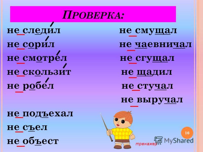 Р АСПРЕДЕЛИТЕ СЛОВА НА ТРИ ГРУППЫ ПО ДВУМ ОРФОГРАММАМ. (Не)подъехал, (не)следил, (не)смущал, (не)чаёвничал, (не)съел, (не)сорил, (не)смотрел, (не)сгущал, (не)щадил, (не)объест, (не)скользит, (не)робел, (не)стучал, (не)выручал. 15
