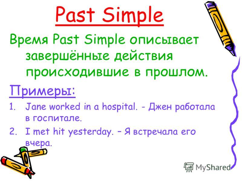 Past Simple Время Past Simple описывает завершённые действия происходившие в прошлом. Примеры: 1.Jane worked in a hospital. - Джен работала в госпитале. 2.I met hit yesterday. – Я встречала его вчера.