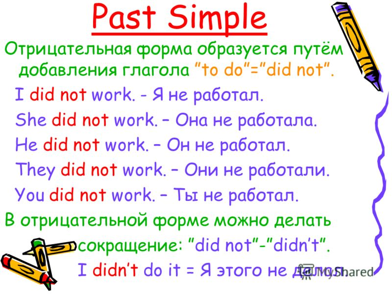 Past Simple Отрицательная форма образуется путём добавления глагола to do=did not. I did not work. - Я не работал. She did not work. – Она не работала. He did not work. – Он не работал. They did not work. – Они не работали. You did not work. – Ты не