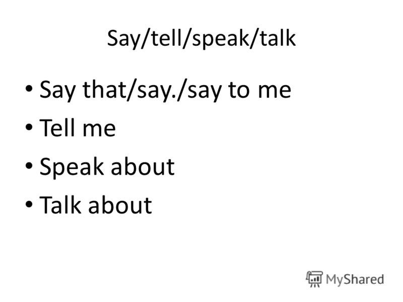 Say/tell/speak/talk Say that/say./say to me Tell me Speak about Talk about