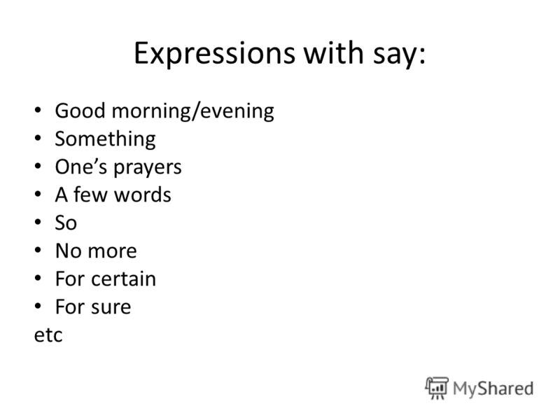 Expressions with say: Good morning/evening Something Ones prayers A few words So No more For certain For sure etc