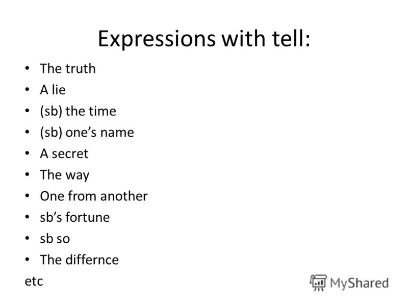 Expressions with tell: The truth A lie (sb) the time (sb) ones name A secret The way One from another sbs fortune sb so The differnce etc