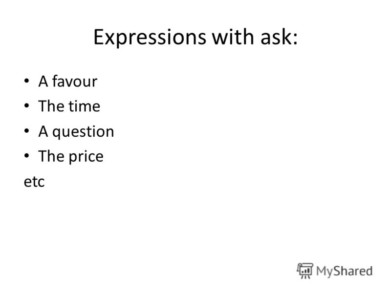 Expressions with ask: A favour The time A question The price etc