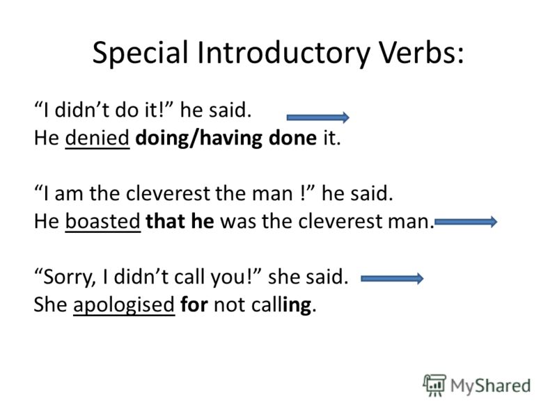 Special Introductory Verbs: I didnt do it! he said. He denied doing/having done it. I am the cleverest the man ! he said. He boasted that he was the cleverest man. Sorry, I didnt call you! she said. She apologised for not calling.